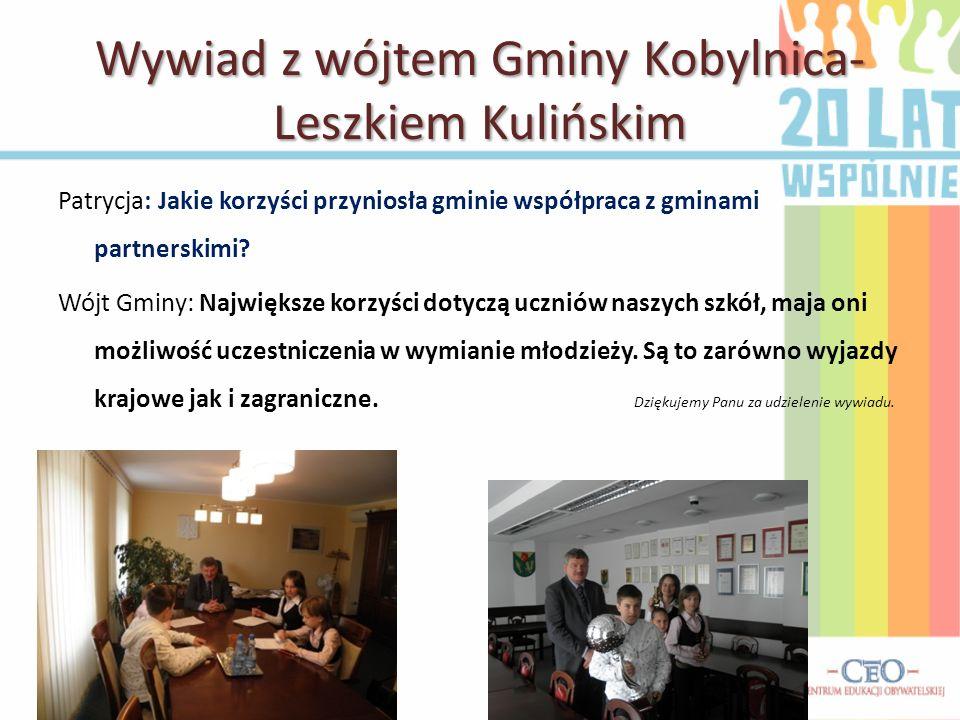 Wywiad z wójtem Gminy Kobylnica- Leszkiem Kulińskim Patrycja: Jakie korzyści przyniosła gminie współpraca z gminami partnerskimi.