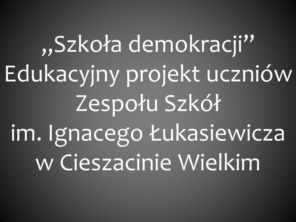 Szkoła demokracji Edukacyjny projekt uczniów Zespołu Szkół im. Ignacego Łukasiewicza w Cieszacinie Wielkim