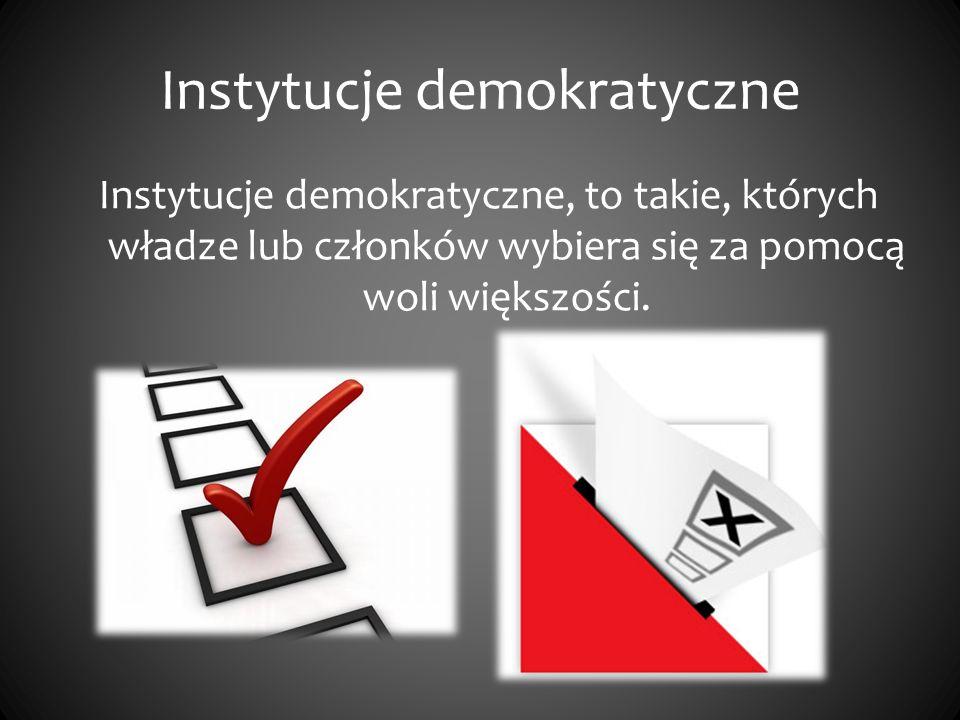 Instytucje demokratyczne Instytucje demokratyczne, to takie, których władze lub członków wybiera się za pomocą woli większości.