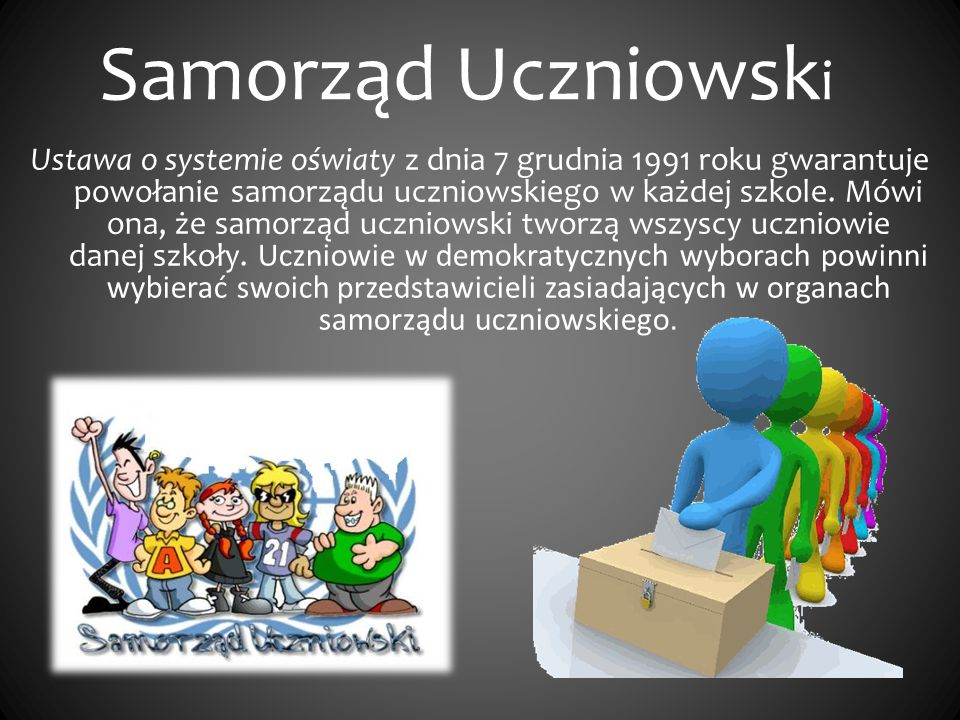 Samorząd Uczniowsk i Ustawa o systemie oświaty z dnia 7 grudnia 1991 roku gwarantuje powołanie samorządu uczniowskiego w każdej szkole. Mówi ona, że s