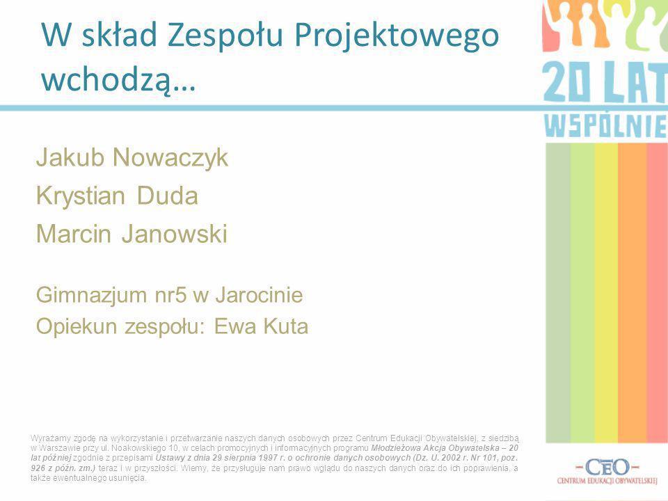Jakub Nowaczyk Krystian Duda Marcin Janowski Gimnazjum nr5 w Jarocinie Opiekun zespołu: Ewa Kuta W skład Zespołu Projektowego wchodzą… Wyrażamy zgodę