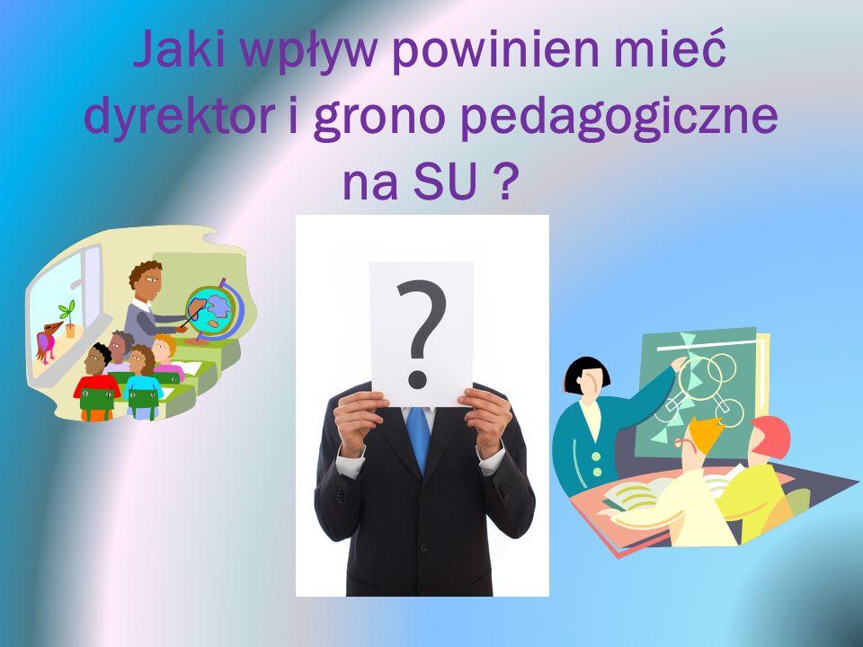 Jaki wpływ powinien mieć dyrektor i grono pedagogiczne na SU ?