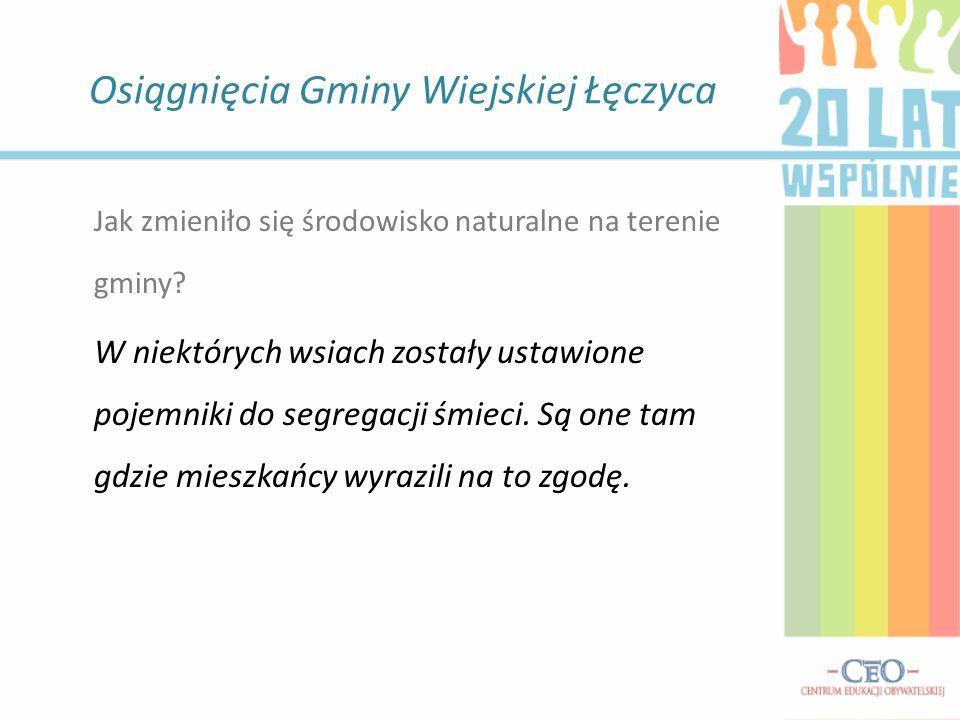 Osiągnięcia Gminy Wiejskiej Łęczyca Jak zmieniło się środowisko naturalne na terenie gminy? W niektórych wsiach zostały ustawione pojemniki do segrega