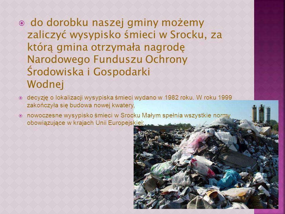 do dorobku naszej gminy możemy zaliczyć wysypisko śmieci w Srocku, za którą gmina otrzymała nagrodę Narodowego Funduszu Ochrony Środowiska i Gospodarki Wodnej decyzję o lokalizacji wysypiska śmieci wydano w 1982 roku.