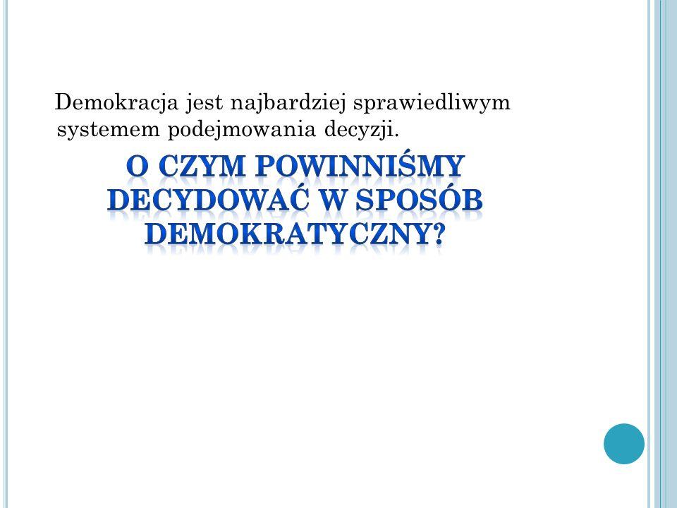 Demokracja jest najbardziej sprawiedliwym systemem podejmowania decyzji.