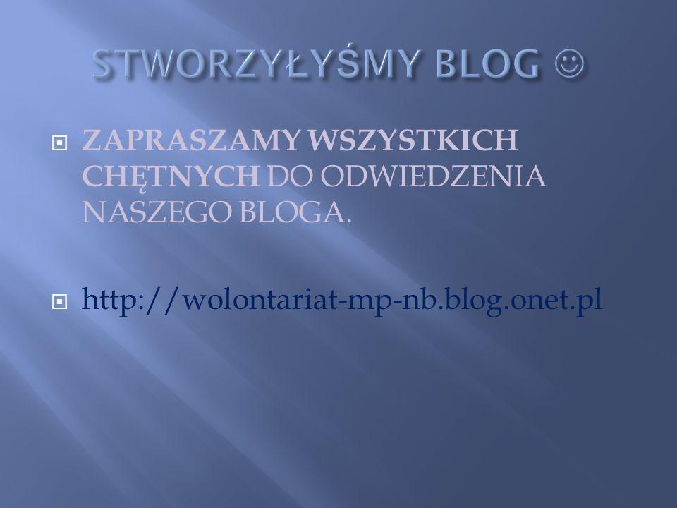 ZAPRASZAMY WSZYSTKICH CHĘTNYCH DO ODWIEDZENIA NASZEGO BLOGA. http://wolontariat-mp-nb.blog.onet.pl