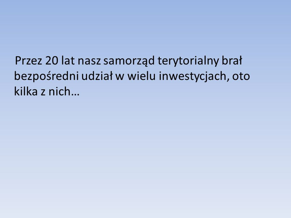 Przez 20 lat nasz samorząd terytorialny brał bezpośredni udział w wielu inwestycjach, oto kilka z nich…