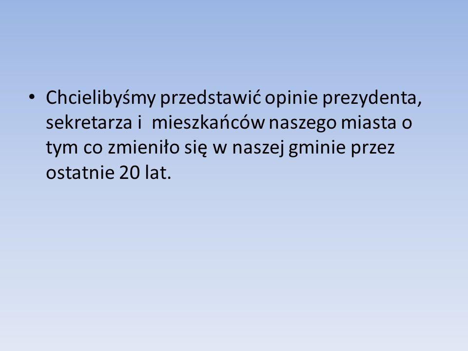 Chcielibyśmy przedstawić opinie prezydenta, sekretarza i mieszkańców naszego miasta o tym co zmieniło się w naszej gminie przez ostatnie 20 lat.