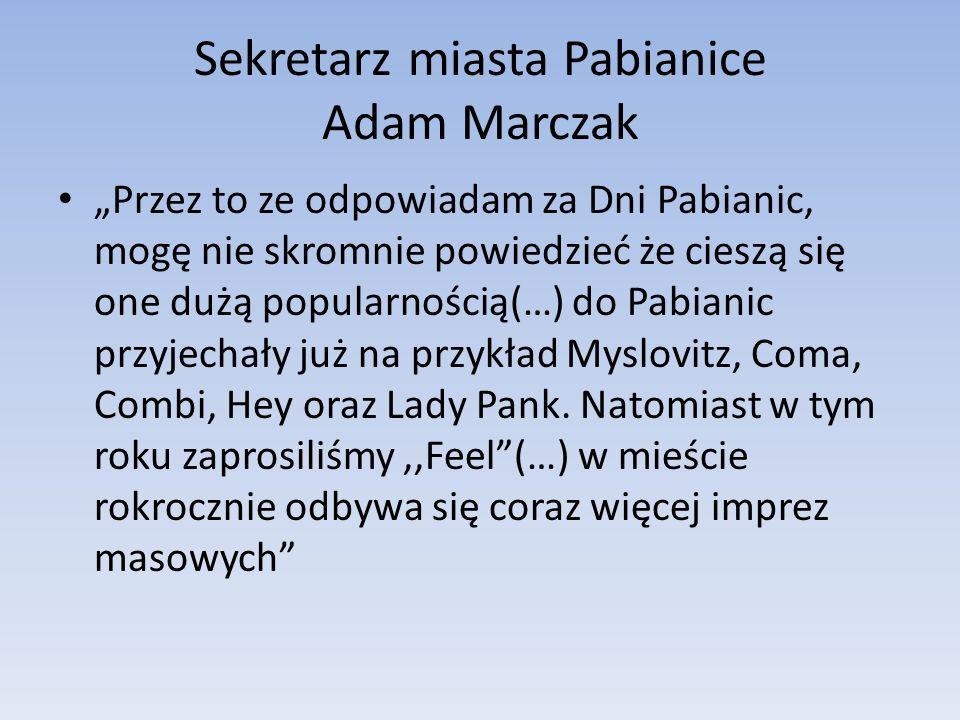 Sekretarz miasta Pabianice Adam Marczak Przez to ze odpowiadam za Dni Pabianic, mogę nie skromnie powiedzieć że cieszą się one dużą popularnością(…) do Pabianic przyjechały już na przykład Myslovitz, Coma, Combi, Hey oraz Lady Pank.