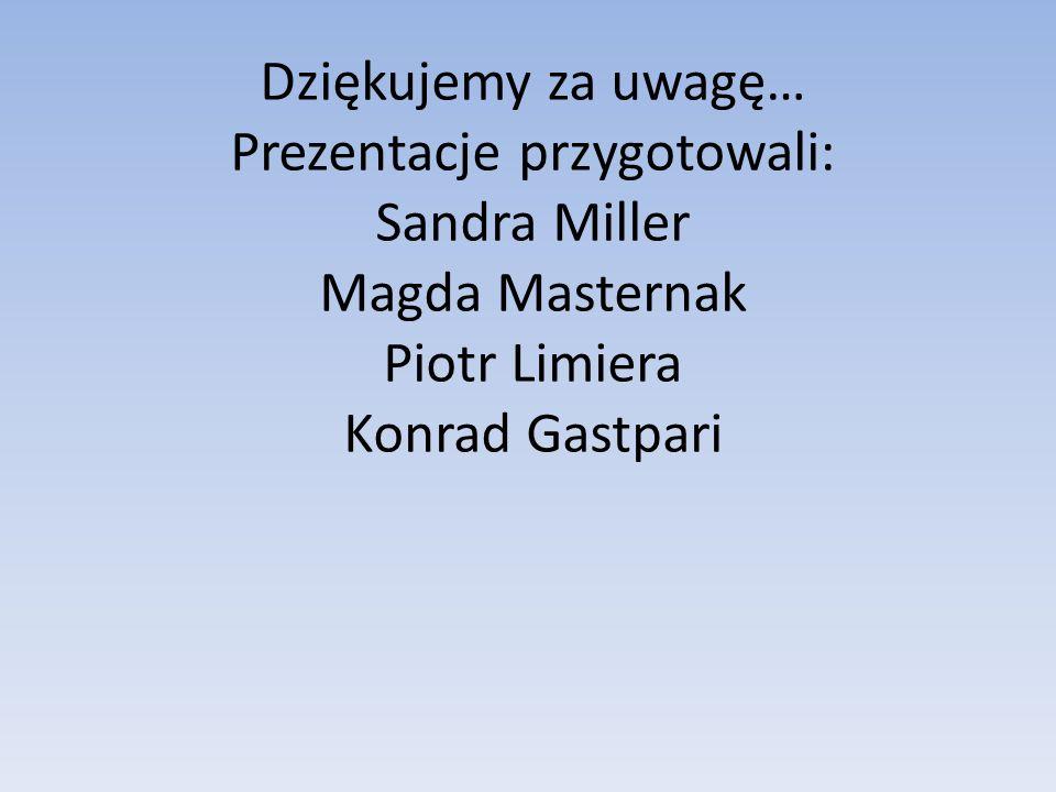 Dziękujemy za uwagę… Prezentacje przygotowali: Sandra Miller Magda Masternak Piotr Limiera Konrad Gastpari