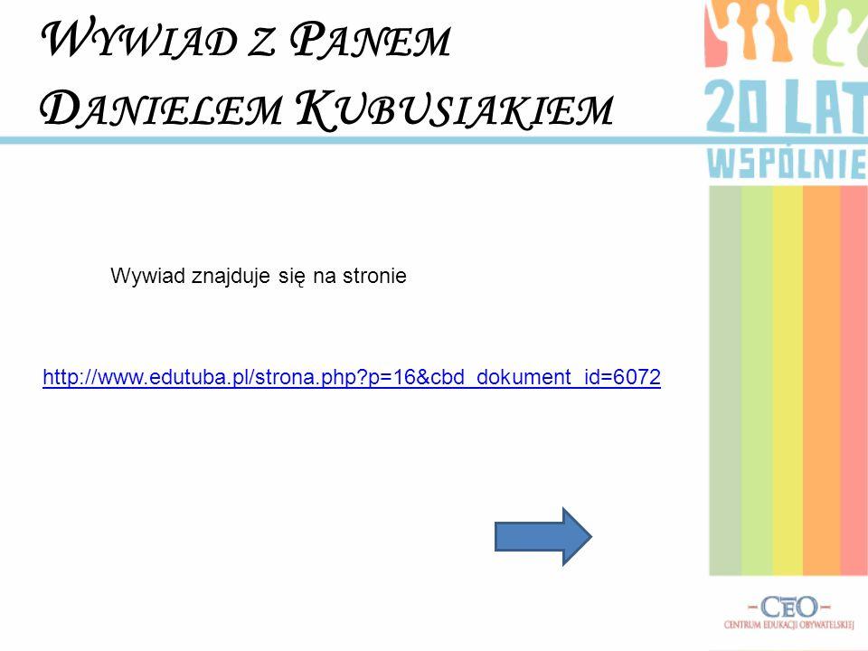 W YWIAD Z P ANEM D ANIELEM K UBUSIAKIEM Wywiad znajduje się na stronie http://www.edutuba.pl/strona.php?p=16&cbd_dokument_id=6072