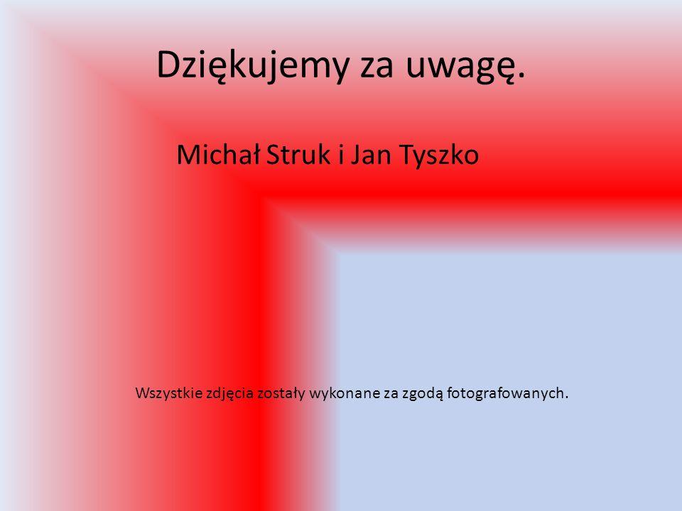 Dziękujemy za uwagę. Michał Struk i Jan Tyszko Wszystkie zdjęcia zostały wykonane za zgodą fotografowanych.