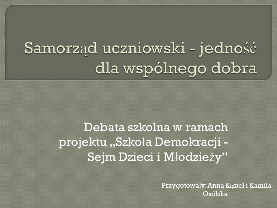 Debata szkolna w ramach projektu Szko ł a Demokracji - Sejm Dzieci i M ł odzie ż y Przygotowa ł y: Anna K ą siel i Kamila Osóbka.