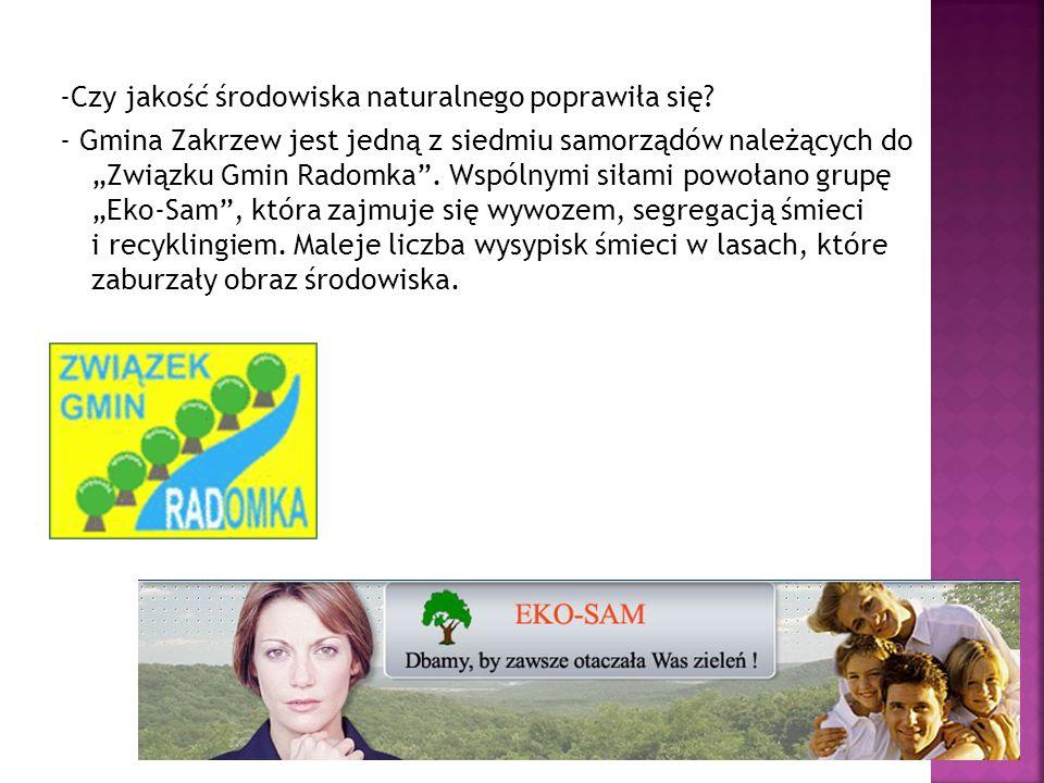 -Czy jakość środowiska naturalnego poprawiła się? - Gmina Zakrzew jest jedną z siedmiu samorządów należących do Związku Gmin Radomka. Wspólnymi siłami