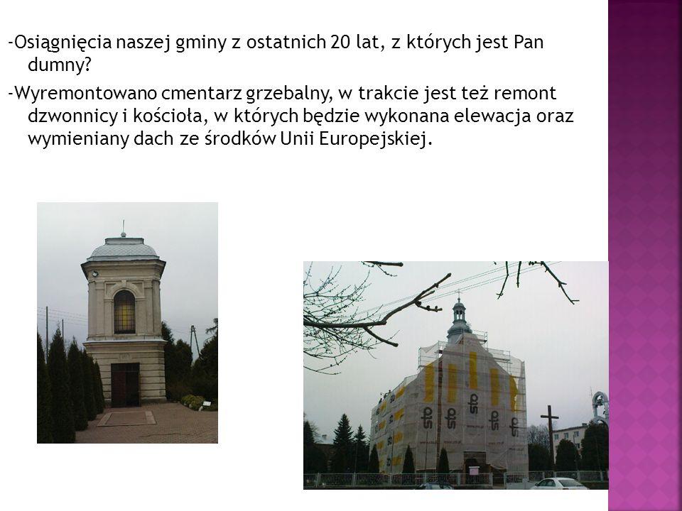 -Osiągnięcia naszej gminy z ostatnich 20 lat, z których jest Pan dumny? -Wyremontowano cmentarz grzebalny, w trakcie jest też remont dzwonnicy i kości