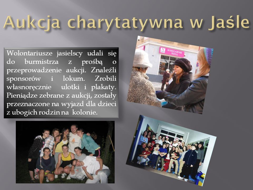 Wolontariusze jasielscy udali się do burmistrza z prośbą o przeprowadzenie aukcji. Znaleźli sponsorów i lokum. Zrobili własnoręcznie ulotki i plakaty.