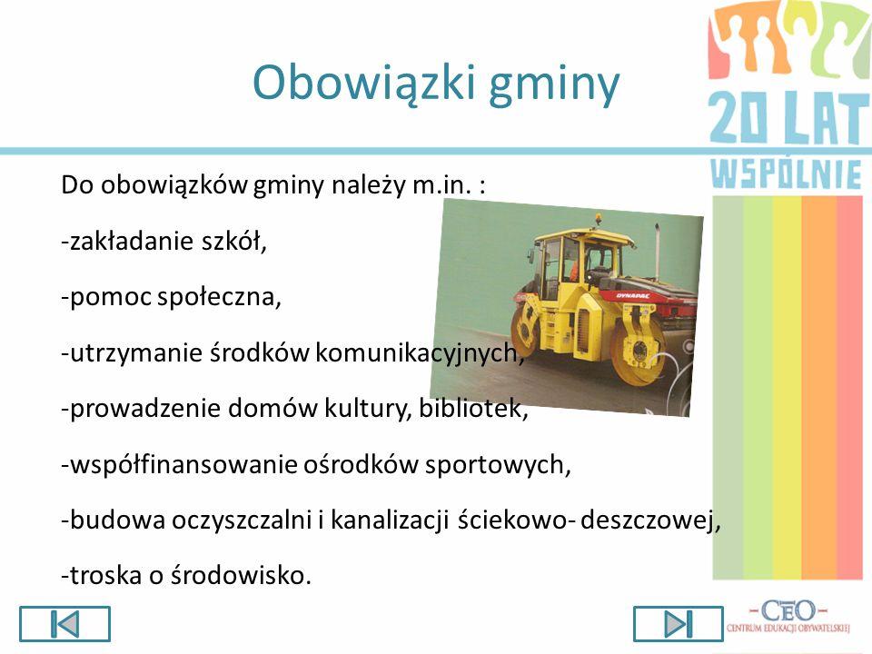 Obowiązki gminy Do obowiązków gminy należy m.in. : -zakładanie szkół, -pomoc społeczna, -utrzymanie środków komunikacyjnych, -prowadzenie domów kultur