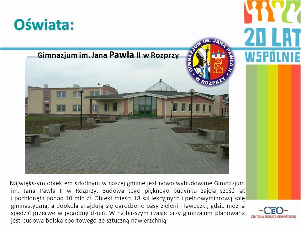 Oświata: Największym obiektem szkolnym w naszej gminie jest nowo wybudowane Gimnazjum im. Jana Pawła II w Rozprzy. Budowa tego pięknego budynku zajęła