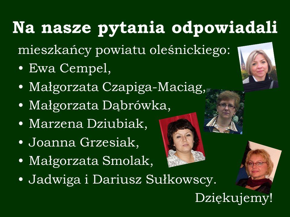 Na nasze pytania odpowiadali mieszkańcy powiatu oleśnickiego: Ewa Cempel, Małgorzata Czapiga-Maciąg, Małgorzata Dąbrówka, Marzena Dziubiak, Joanna Grzesiak, Małgorzata Smolak, Jadwiga i Dariusz Sułkowscy.