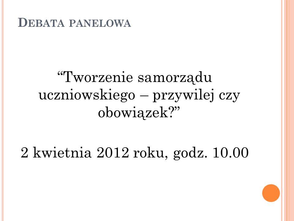 D EBATA PANELOWA Tworzenie samorządu uczniowskiego – przywilej czy obowiązek? 2 kwietnia 2012 roku, godz. 10.00