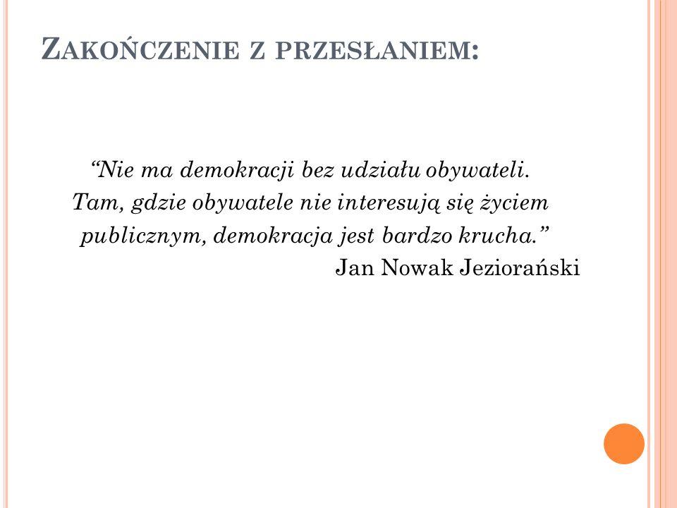 Z AKOŃCZENIE Z PRZESŁANIEM : Nie ma demokracji bez udziału obywateli. Tam, gdzie obywatele nie interesują się życiem publicznym, demokracja jest bardz