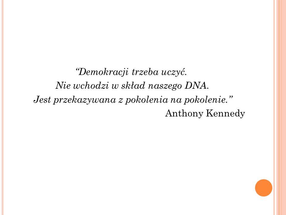 Demokracji trzeba uczyć. Nie wchodzi w skład naszego DNA. Jest przekazywana z pokolenia na pokolenie. Anthony Kennedy