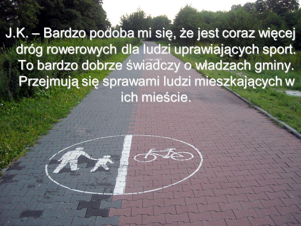J.K. – Bardzo podoba mi się, że jest coraz więcej dróg rowerowych dla ludzi uprawiających sport. To bardzo dobrze świadczy o władzach gminy. Przejmują