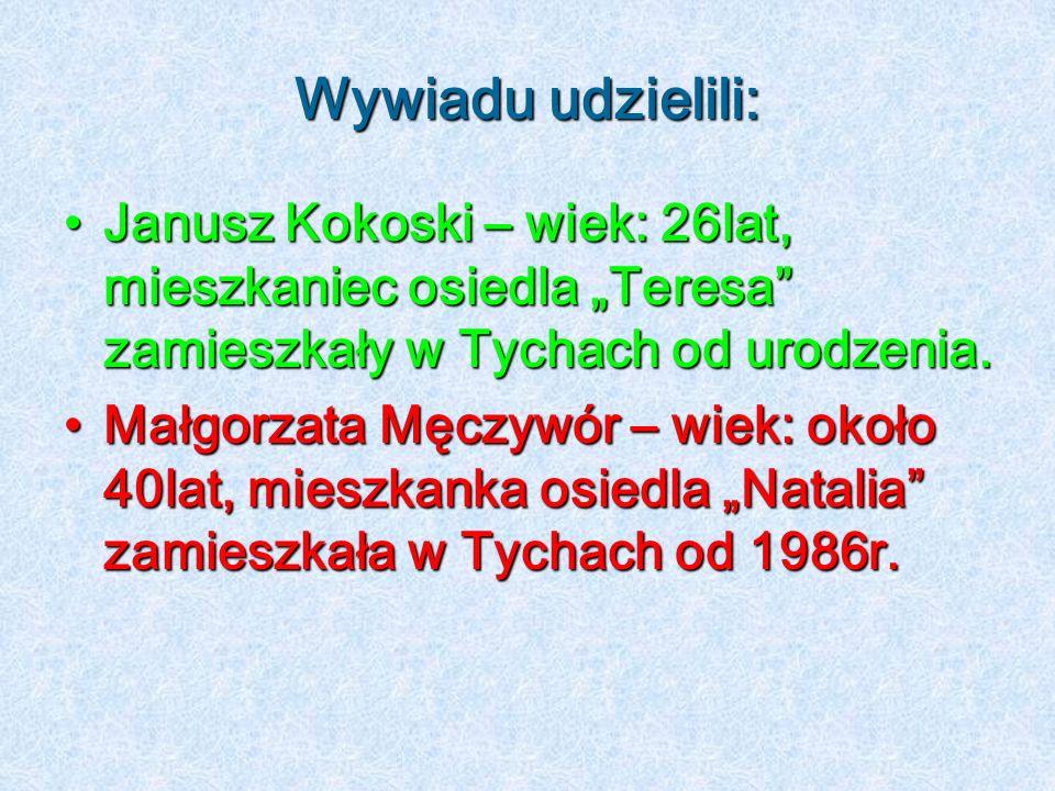 Wywiadu udzielili: Janusz Kokoski – wiek: 26lat, mieszkaniec osiedla Teresa zamieszkały w Tychach od urodzenia.Janusz Kokoski – wiek: 26lat, mieszkani
