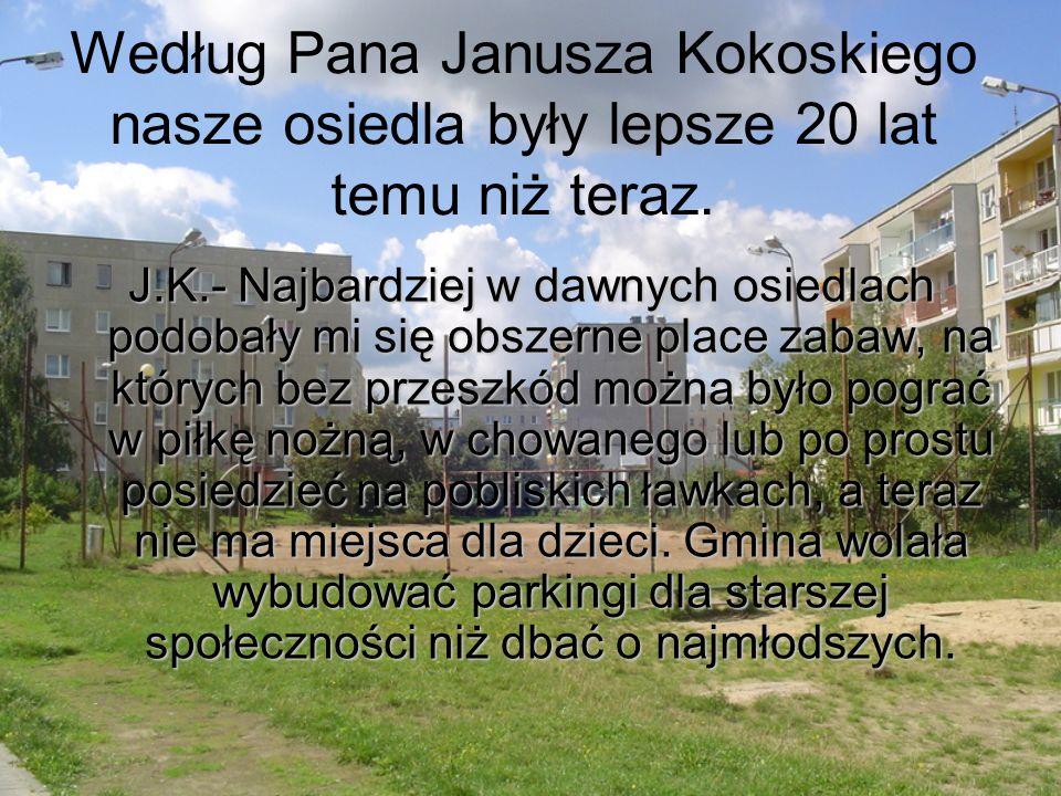 Według Pana Janusza Kokoskiego nasze osiedla były lepsze 20 lat temu niż teraz. J.K.- Najbardziej w dawnych osiedlach podobały mi się obszerne place z