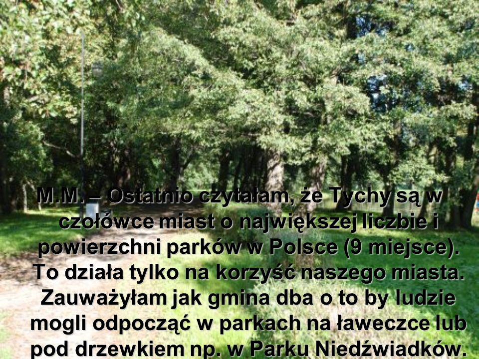 M.M. – Ostatnio czytałam, że Tychy są w czołówce miast o największej liczbie i powierzchni parków w Polsce (9 miejsce). To działa tylko na korzyść nas