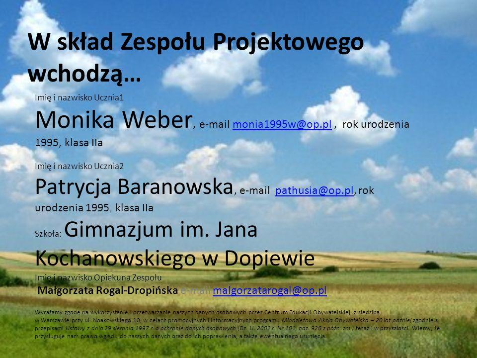 W skład Zespołu Projektowego wchodzą… Imię i nazwisko Ucznia1 Monika Weber, e-mail monia1995w@op.pl, rok urodzenia 1995, klasa IIamonia1995w@op.pl Imię i nazwisko Ucznia2 Patrycja Baranowska, e-mail pathusia@op.pl, rok urodzenia 1995, klasa IIapathusia@op.pl Szkoła: Gimnazjum im.