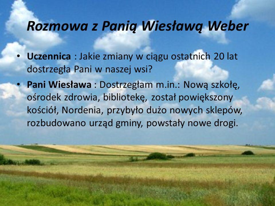 Rozmowa z Panią Wiesławą Weber Uczennica : Jakie zmiany w ciągu ostatnich 20 lat dostrzegła Pani w naszej wsi.