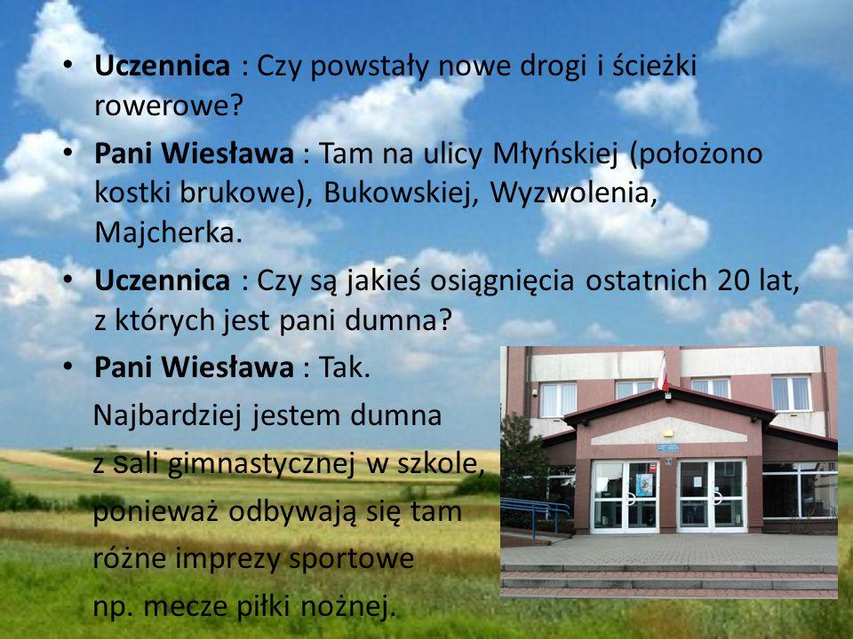 Uczennica : Czy powstały nowe drogi i ścieżki rowerowe? Pani Wiesława : Tam na ulicy Młyńskiej (położono kostki brukowe), Bukowskiej, Wyzwolenia, Majc