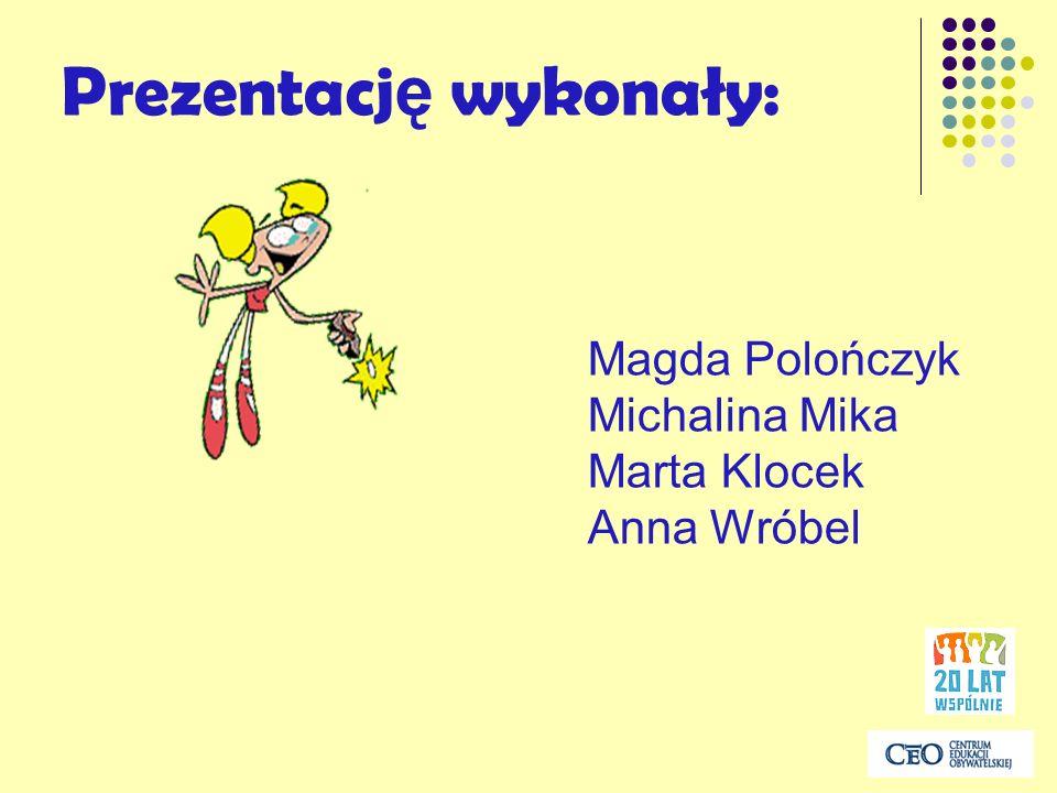 Prezentacj ę wykonały: Magda Polończyk Michalina Mika Marta Klocek Anna Wróbel