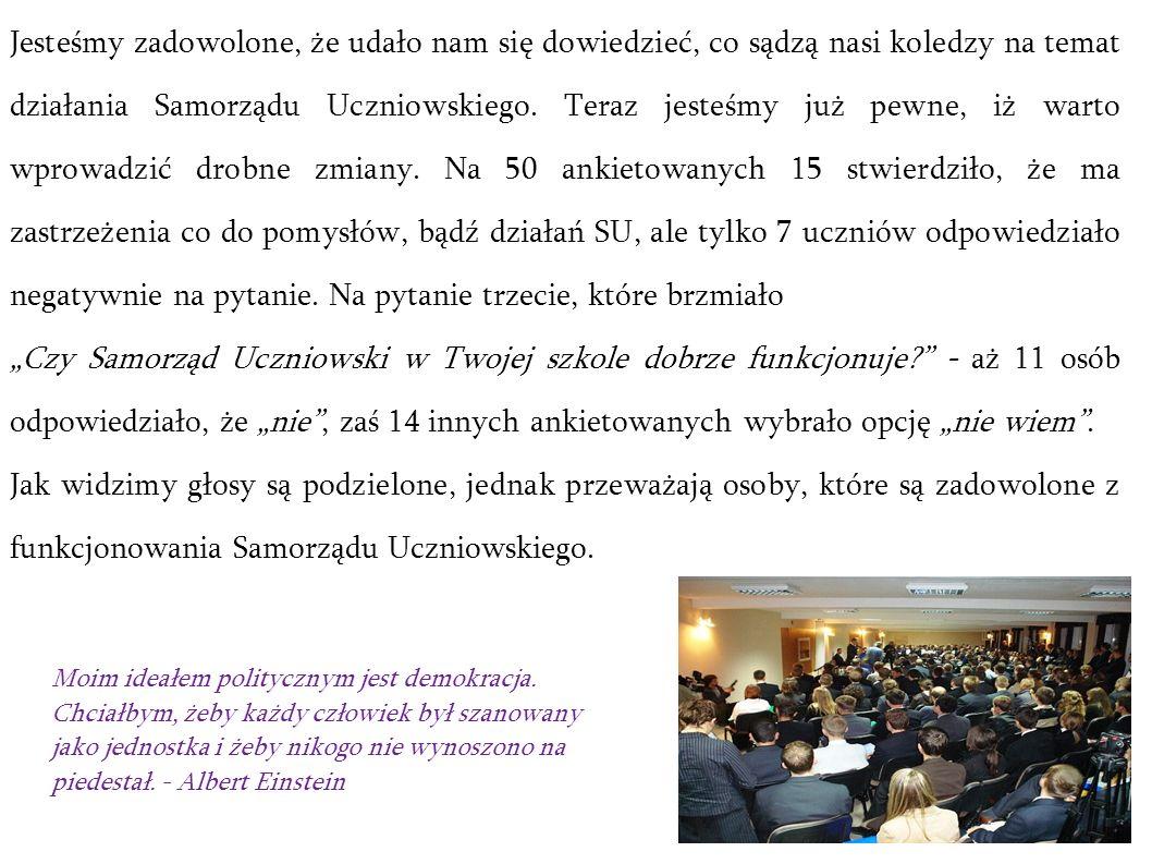 Jesteśmy zadowolone, że udało nam się dowiedzieć, co sądzą nasi koledzy na temat działania Samorządu Uczniowskiego. Teraz jesteśmy już pewne, iż warto