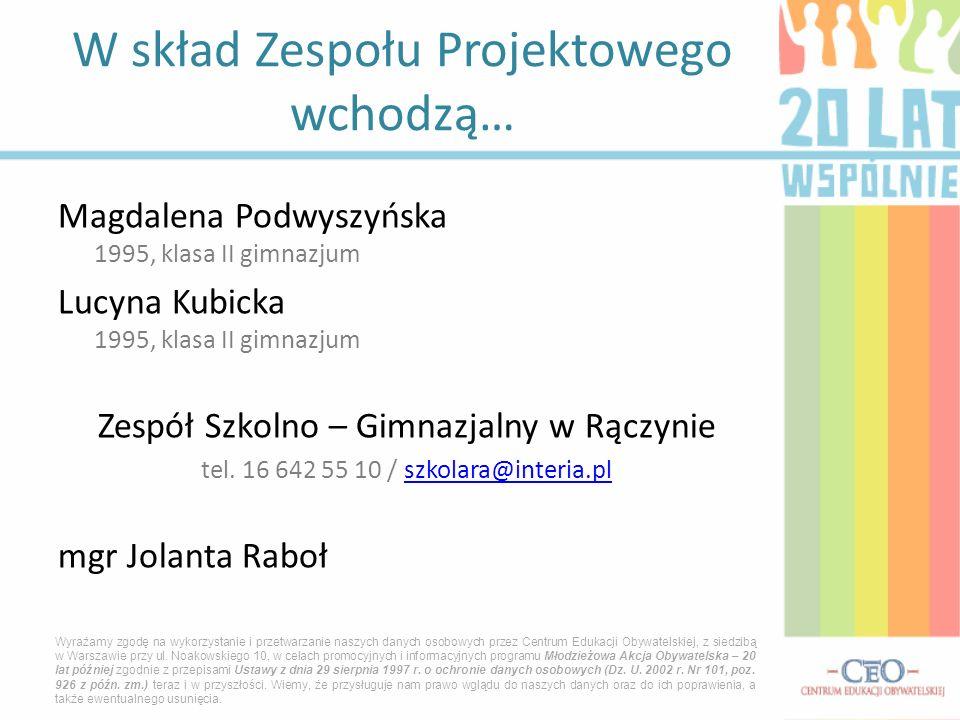W skład Zespołu Projektowego wchodzą… Magdalena Podwyszyńska 1995, klasa II gimnazjum Lucyna Kubicka 1995, klasa II gimnazjum Zespół Szkolno – Gimnazjalny w Rączynie tel.