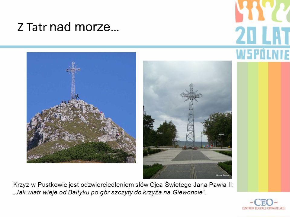 Z Tatr nad morze … Krzyż w Pustkowie jest odzwierciedleniem słów Ojca Świętego Jana Pawła II: Jak wiatr wieje od Bałtyku po gór szczyty do krzyża na G
