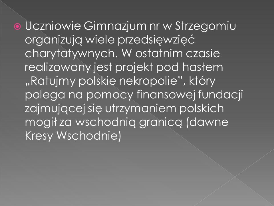 Uczniowie Gimnazjum nr w Strzegomiu organizują wiele przedsięwzięć charytatywnych. W ostatnim czasie realizowany jest projekt pod hasłem Ratujmy polsk