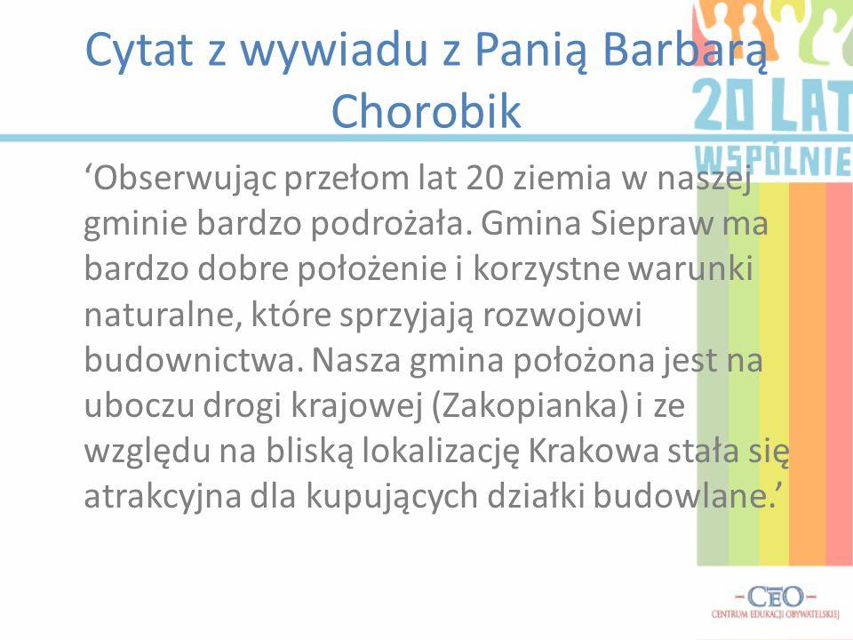 Cytat z wywiadu z Panią Barbarą Chorobik Obserwując przełom lat 20 ziemia w naszej gminie bardzo podrożała. Gmina Siepraw ma bardzo dobre położenie i