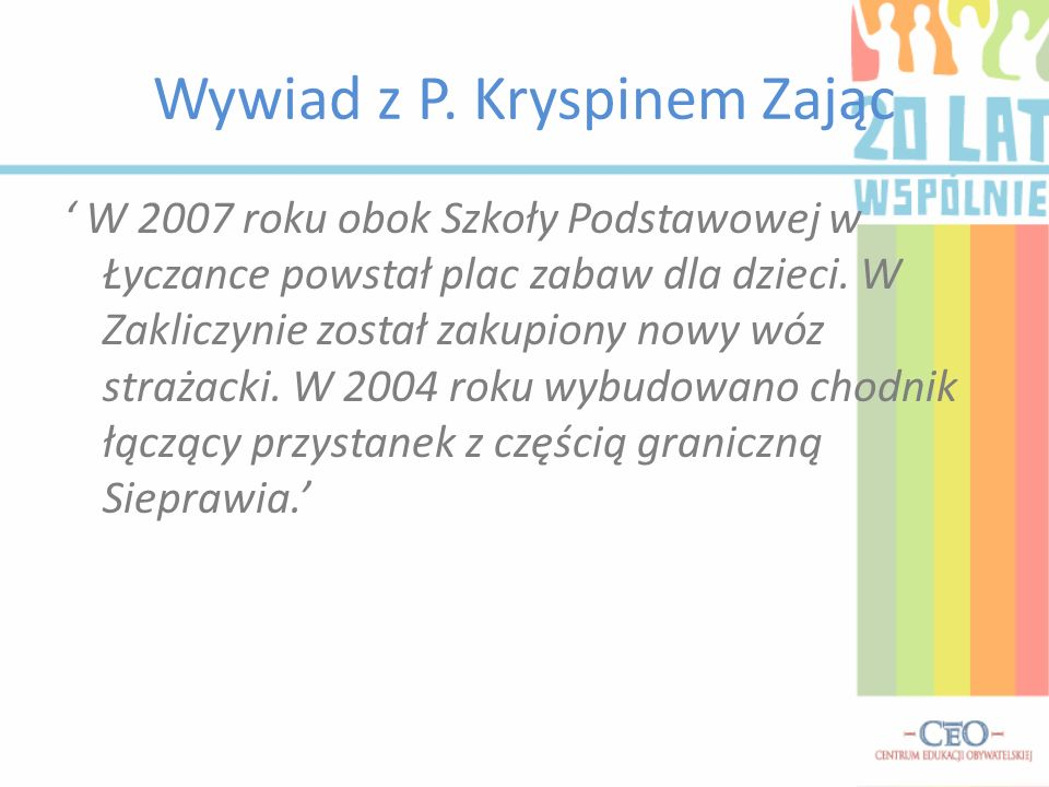 Wywiad z P. Kryspinem Zając W 2007 roku obok Szkoły Podstawowej w Łyczance powstał plac zabaw dla dzieci. W Zakliczynie został zakupiony nowy wóz stra