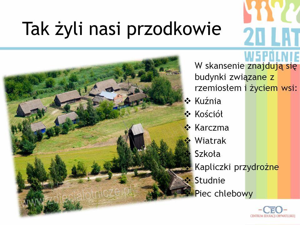 Tak żyli nasi przodkowie W skansenie znajdują się budynki związane z rzemiosłem i życiem wsi: Kuźnia Kościół Karczma Wiatrak Szkoła Kapliczki przydroż