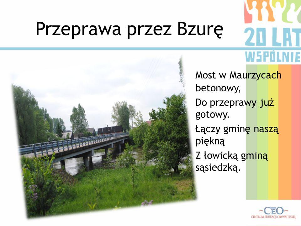 Przeprawa przez Bzurę Most w Maurzycach betonowy, Do przeprawy już gotowy. Łączy gminę naszą piękną Z łowicką gminą sąsiedzką.