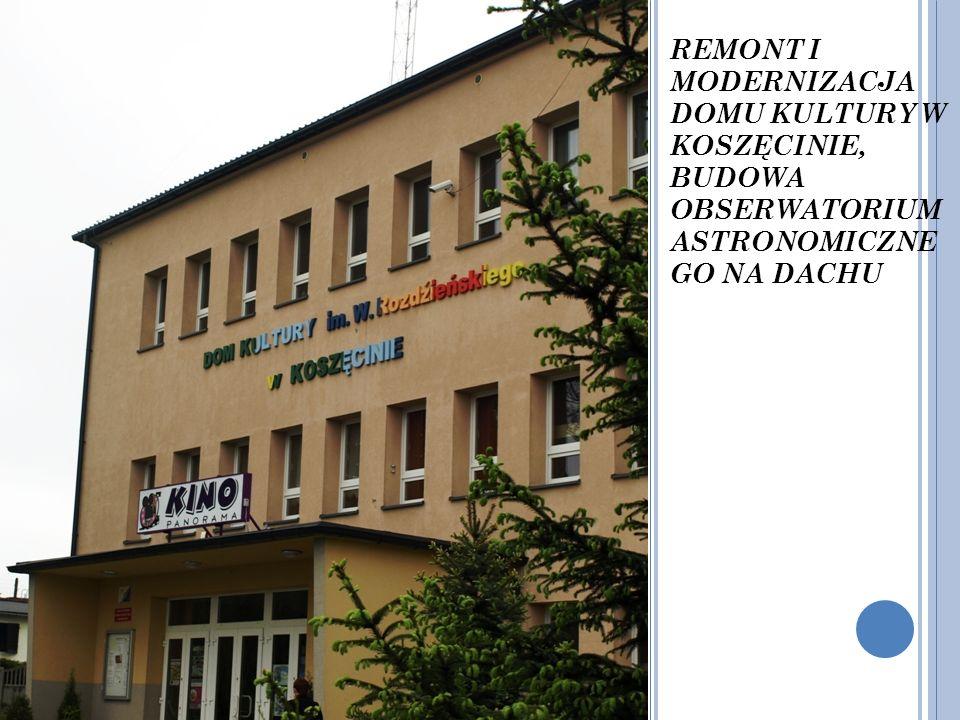 REMONT I MODERNIZACJA DOMU KULTURY W KOSZĘCINIE, BUDOWA OBSERWATORIUM ASTRONOMICZNE GO NA DACHU