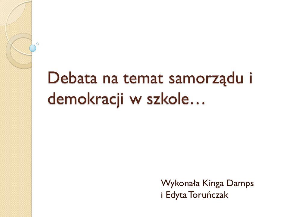 Debata na temat samorządu i demokracji w szkole… Wykonała Kinga Damps i Edyta Toruńczak