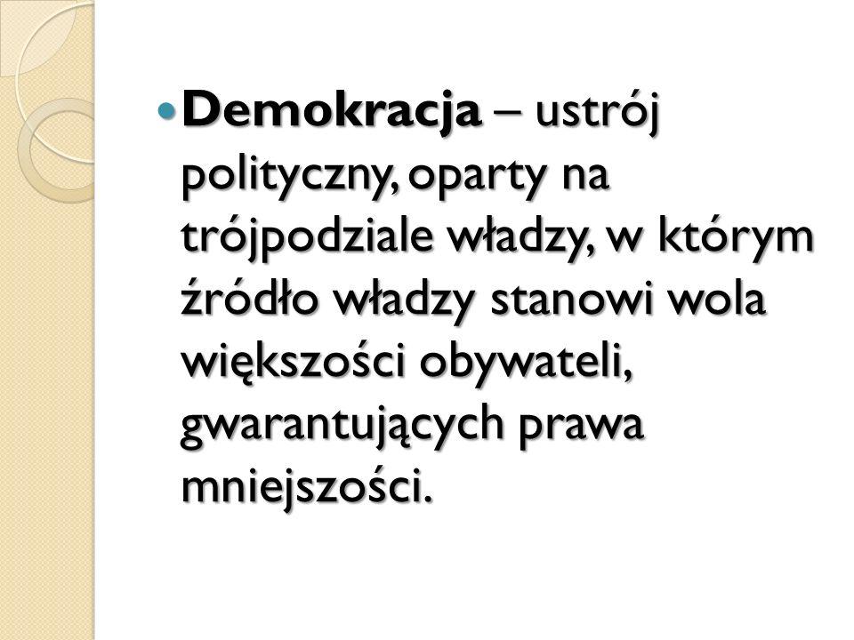 Demokracja – ustrój polityczny, oparty na trójpodziale władzy, w którym źródło władzy stanowi wola większości obywateli, gwarantujących prawa mniejszo