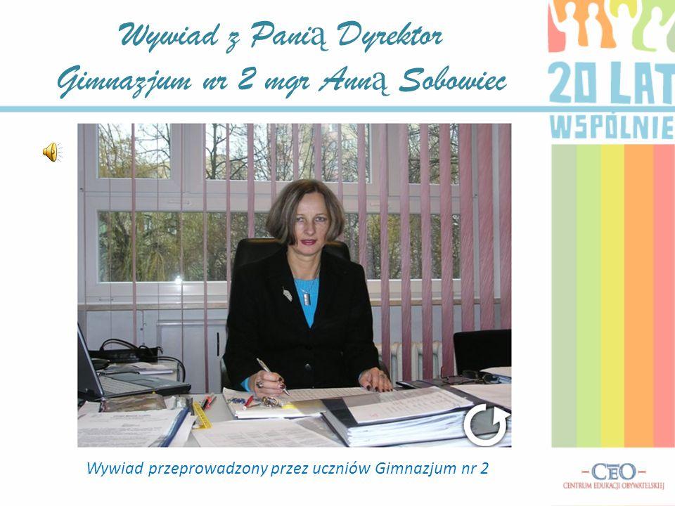 Wywiad z Pani ą Dyrektor Gimnazjum nr 2 mgr Ann ą Sobowiec Wywiad przeprowadzony przez uczniów Gimnazjum nr 2