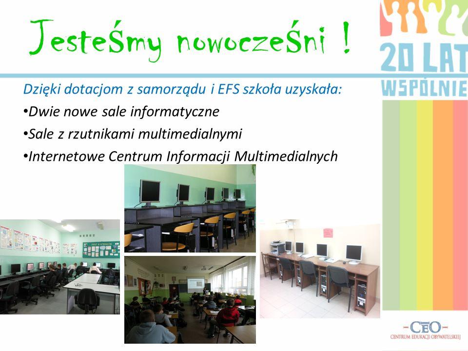 Jeste ś my nowocze ś ni ! Dzięki dotacjom z samorządu i EFS szkoła uzyskała: Dwie nowe sale informatyczne Sale z rzutnikami multimedialnymi Internetow
