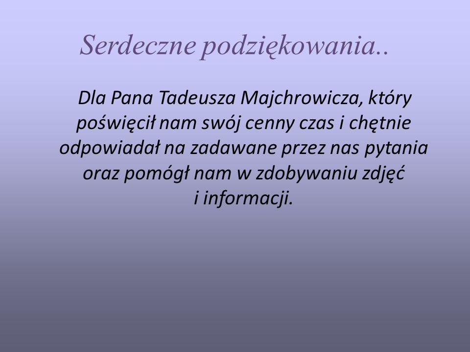 Serdeczne podziękowania.. Dla Pana Tadeusza Majchrowicza, który poświęcił nam swój cenny czas i chętnie odpowiadał na zadawane przez nas pytania oraz