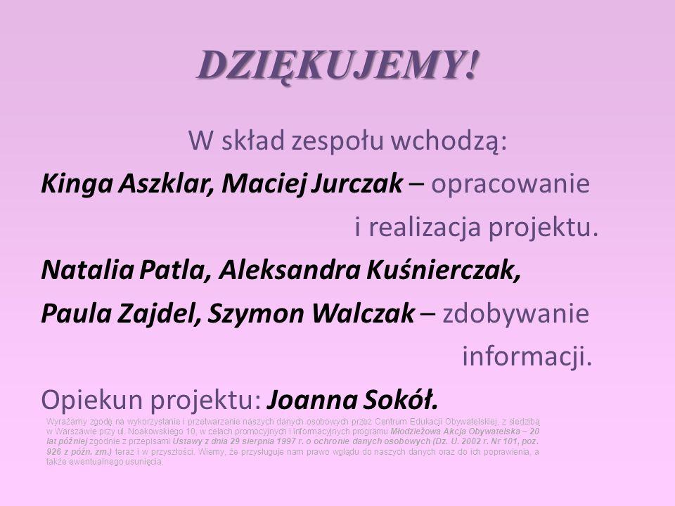 DZIĘKUJEMY! W skład zespołu wchodzą: Kinga Aszklar, Maciej Jurczak – opracowanie i realizacja projektu. Natalia Patla, Aleksandra Kuśnierczak, Paula Z