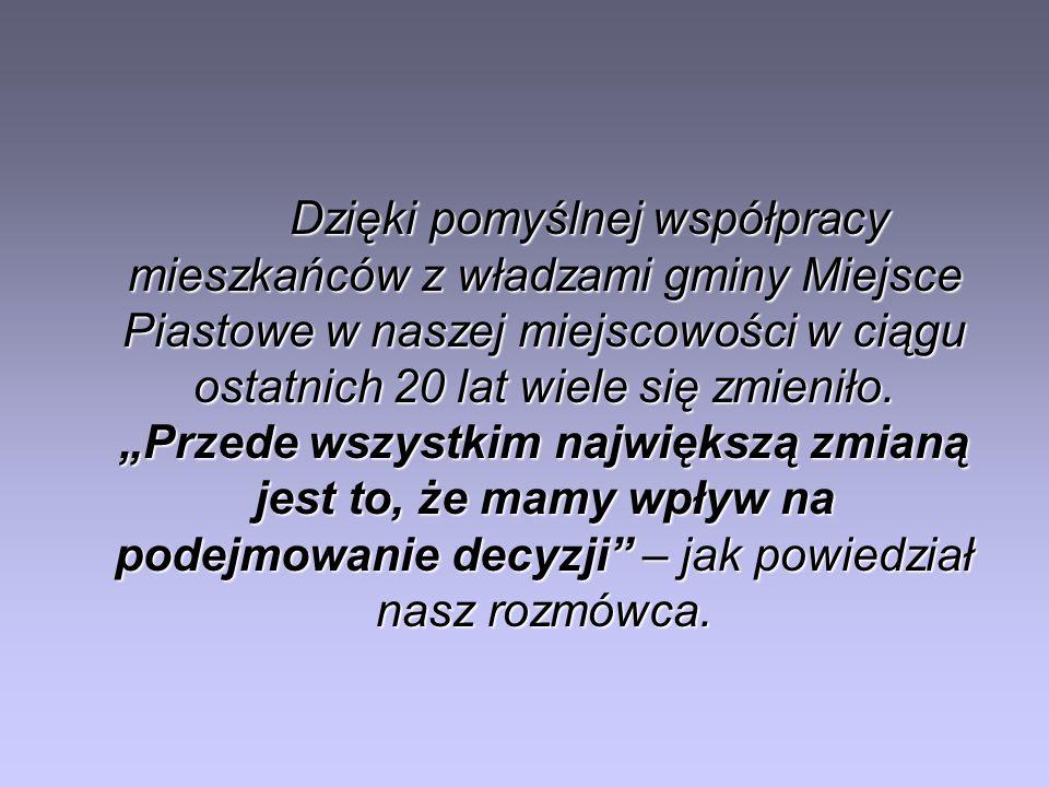 Dzięki pomyślnej współpracy mieszkańców z władzami gminy Miejsce Piastowe w naszej miejscowości w ciągu ostatnich 20 lat wiele się zmieniło. Przede ws